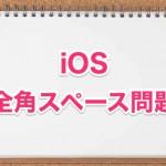iOSに物申す!iPhoneやiPadで全角スペースを入力する方法まとめ