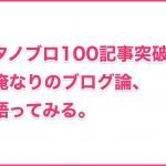 タノブロ100記事突破!:俺なりのブログ論